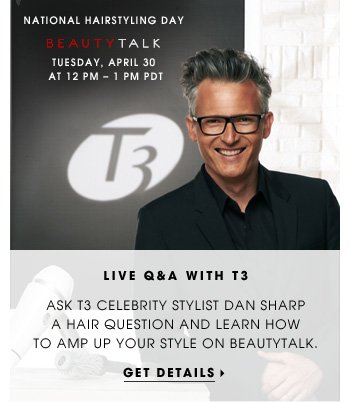 Live Q&A With T3. Ask T3 celebrity stylist Dan Sharp a hair question and learn how to amp up your style on BeautyTalk. Get Details. Tuesday, April 30 at 12 PM - 1 PM PDT