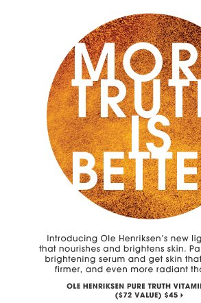 More Truth Is Better. Introducing Ole Henriksen's new lightweight oil that nourishes and brightens skin. Pair it with his #1 brightening serum and get skin that's smoother, firmer, and even more radiant than before. Made from five types of vitamin C. Ole Henriksen Pure Truth Oil Vitamin C Duo ($72 Value), ($45)