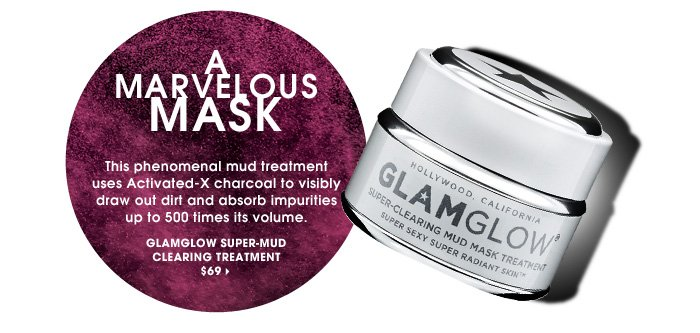 A Marvelous Mask. This phenomenal mud treatment uses Activated-X charcoal to visibly draw out dirt and absorb impurities up to 500 times its volume. ships for free. GLAMGLOW Super-Mud Clearing Treatment, $69