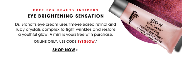 Free for Beauty Insiders. Eye Brightening Sensation. Dr. Brandt's eye cream uses time-released retinol and ruby crystal complex to fight wrinkles and restore a youthful glow. A mini is yours free. Online only. Use code EYEGLOW.* Shop now