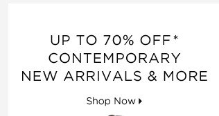 Up To 70% Off* Contemporary New Arrivals & More