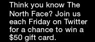 THINK YOU KNOW THE NORTH FACE? JOIN US EACH FRIDAY ON TWITTER FOR A CHANCE TO WIN A $50 GIFT CARD.