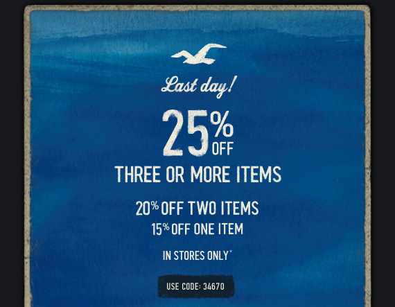 LAST DAY! 25% OFF THREE OR MORE  ITEMS 20% OFF TWO ITEMS 15% OFF ONE ITEM IN STORES ONLY* USE CODE: 34670
