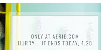 Only At Aerie.com | Hurry... It Ends Today, 4.28