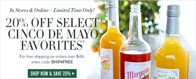 In Stores & Online — Limited Time Only! -- 20% OFF SELECT CINCO DE MAYO FAVORITES* -- For free shipping on orders over $49, enter code SHIP4FREE -- SHOP NOW AND SAVE 20%