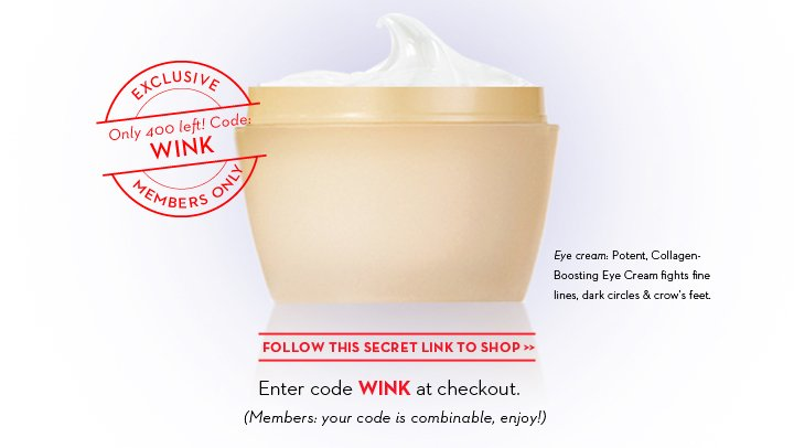 EXCLUSIVE. Only 400 left! Code: WINK. MEMBERS ONLY. Eye cream: Potent, Collagen-Boosting Eye Cream fights fine lines, dark circles &  crow's feet. FOLLOW THIS SECRET LINK TO SHOP. Enter code WINK at checkout. (Members: your code is combinable, enjoy!)