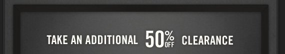 TAKE AN ADDITIONAL 50% OFF CLEARANCE ONLINE ONLY