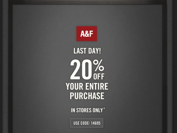 A&F     LAST DAY!     20% OFF     YOUR ENTIRE     PURCHASE     IN STORES ONLY*          USE CODE: 14695