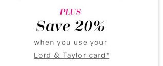 Plus Save 20% when you use your Lord & Taylor card*