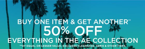 Buy One Item & Get Another** 50% Off | Everything In The AE Collection | **Of Equal Or Lesser Value. Excludes Clearance, Aerie & Other Items.