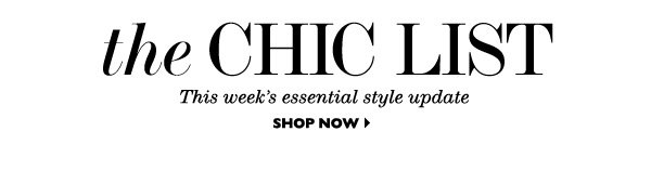 THE CHIC LIST This week´s essential style update SHOP NOW
