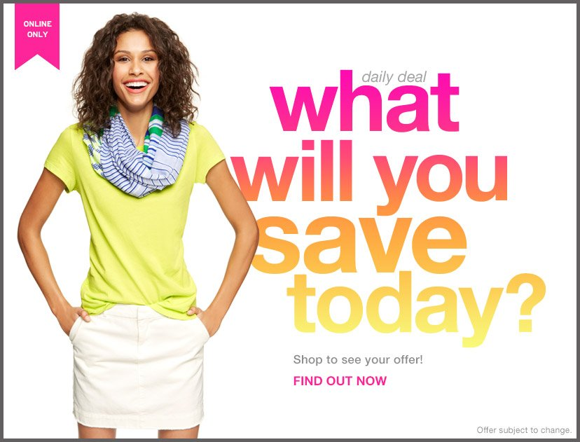 ONLINE ONLY | daily deal | what will you save today? | Shop to see your offer! | FIND OUT NOW | Offer subject to change.
