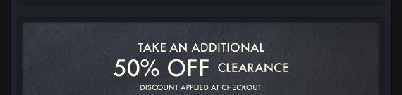TAKE AN ADDITIONAL 50% OFF  CLEARANCE DISCOUNT APPLIED AT CHECKOUT