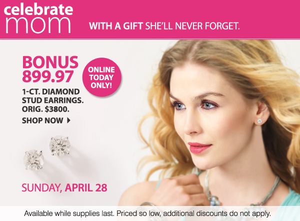 Sunday, April 28 Celebrate mom with a gift she'll never forget. ONLINE TODAY ONLY BONUS 899.97 1-ct. diamond stud earrings. Orig. $3800. Shop now Available while supplies last. Priced so low, additional discounts do not apply.