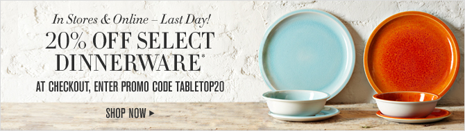 In Stores & Online – Last Day! -- 20% OFF SELECT DINNERWARE* -- AT CHECKOUT, ENTER PROMO CODE TABLETOP20 -- SHOP NOW