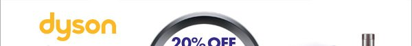 Dyson 20% OFF BLOWOUT SAVE ON VACUUMS AND FANS Valid through 5/12/13
