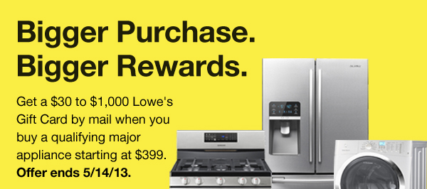 Bigger Purchase. Bigger Rewards. Get a $30 to $1,000 Lowe's Gift Card by mail when you buy a qualifying major appliance starting at $399. Offer ends 5/14/13.