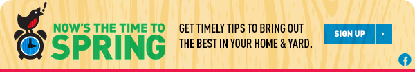 Now's the Time to Spring. Get timely tips to bring out the best in your home and yard. Sign Up.