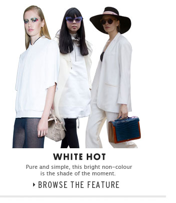 WHITE HOT - Pure and simple, this bright non-colour is the shade of the moment - Browse the feature
