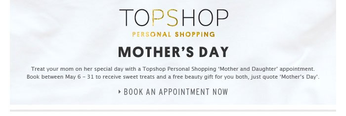 MOTHER'S DAY - Treat your mom on her special day with a Topshop Personal Shopping 'Mother and Daughter' appointment - Book an ap...