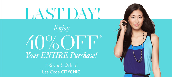 Last Day Enjoy 40% OFF* Your ENTIRE Purchase!  In–Store & Online Use code CITYCHIC