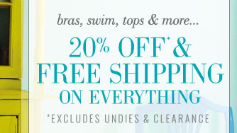 Bras, Swim, Tops & More... | 20% Off* & Free Shipping On Everything | *Excludes Undies & Clearance