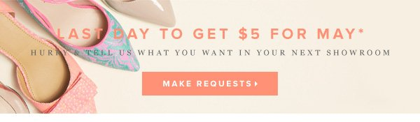 Last Day to Get $5 for May*  Hurry & Tell Us What You Want in Your Next Showroom      Make Requests