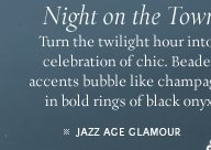 Night on the Town: Turn the twilight hour into a celebration of chic. Beaded accents bubble like champagne in bold rings of black onyx. - JAZZ AGE GLAMOUR