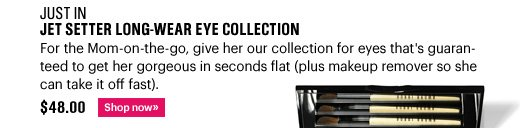 Just In JET SETTER LONG–WEAR EYE COLLECTION, $48.00 For the Mom–on–the–go, give her our collection for eyes that's guaranteed to get her gorgeous in seconds flat (plus makeup remover so she can take it off fast). Shop Now >