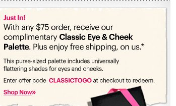 Just In!     With any $75 order, receive our complimentary Classic Eye & Cheek Palette. Plus enjoy free shipping, on us.*          This purse–sized palette includes universally flattering shades for eyes and cheeks.          Enter offer code CLASSICTOGO at checkout to redeem.     Shop Now »