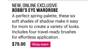 New, Online Exclusive BOBBI'S EYE WARDROBE, $70.00 A perfect spring palette, these six soft shades of shadow make it easy for mom to create a variety of looks. Includes four travel–ready brushes for effortless application. Shop Now »