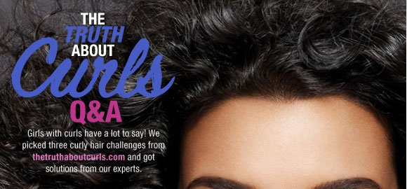 The Truth About Curls Q&A. Girls with curls have a lot to say! We picked three curly hair challenges from thetruthaboutcurls.com and got solutions from our experts.