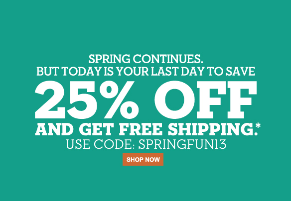 Spring continues. But today is your last day to save 25% off and get free shipping.* Use code: SPRINGFUN13. Shop now