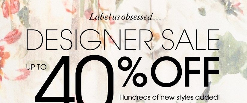 Label us obsessed...DESIGNER SALE. UP TO 40% OFF. Hundreds of new styles added!