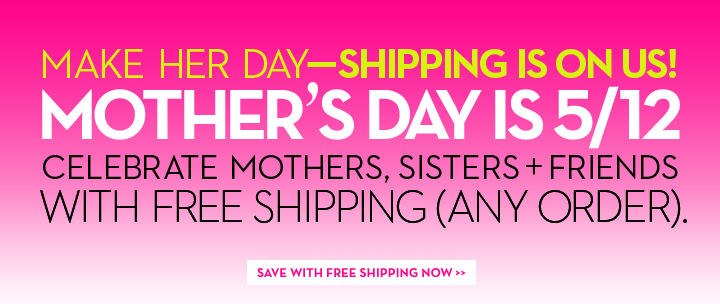 MAKE HER DAY - SHIPPING IS ON US! MOTHER'S DAY IS 5/15. CELEBRATE MOTHERS, SISTERS + FRIENDS WITH FREE SHIPPING (ANY ORDER). SAVE WITH FREE SHIPPING NOW.