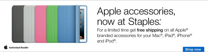 Apple  accessories, now at Staples.* For a limited time, get free shipping on  all Apple branded accessories for your Mac, iPad, iPhone and iPod. Shop  now.