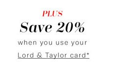 Save 20% when you use your Lord & Taylor card*
