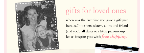 gifts for loved ones when was the last time you gave a gift just because? mothers, sisters, aunts and friends (and you!) all deserve a little pick-me-up. let us inspire you with free shipping.