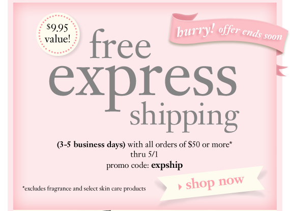 hurry! offer ends soon $9.95 value! free express shipping (3-5 business days) with all orders of $50 or more* thru 5/1 promo code: expship *excludes fragrance and select skin care products shop now