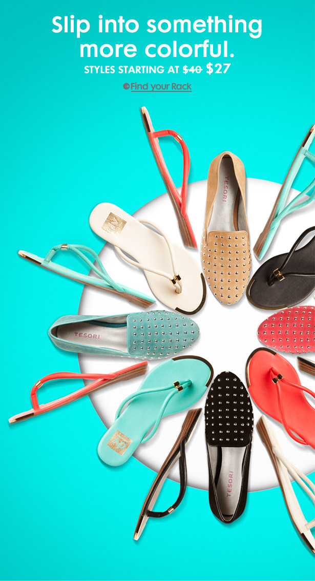 Slip into something more colorful. STYLES STARTING AT $27