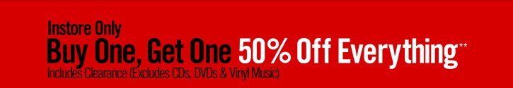 INSTORE ONLY - BUY ONE, GET ONE 50% OFF EVERYTHING** INCLUDES CLEARANCE *EXCLUDES CDS, DVDS & VINYL MUSIC)