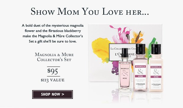 A bold duet of the mysterious magnolia flower and the flirtatious blackberry make the Magnolia & Mure Collector's Set a gift she'll be sure to love.  Magnolia & Mure Collection $95 ($113 Value).