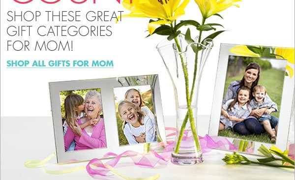 SHOP THESE GREAT GIFT CATEGORIES FOR MOM! SHOP ALL GIFTS FOR MOM