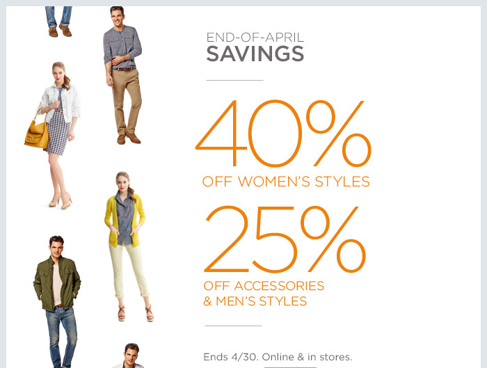 END-OF-APRIL SAVINGS | 40% OFF WOMEN'S STYLES 25% OFF ACCESSORIES & MEN'S STYLES | Ends 4/30. Online & in stores.