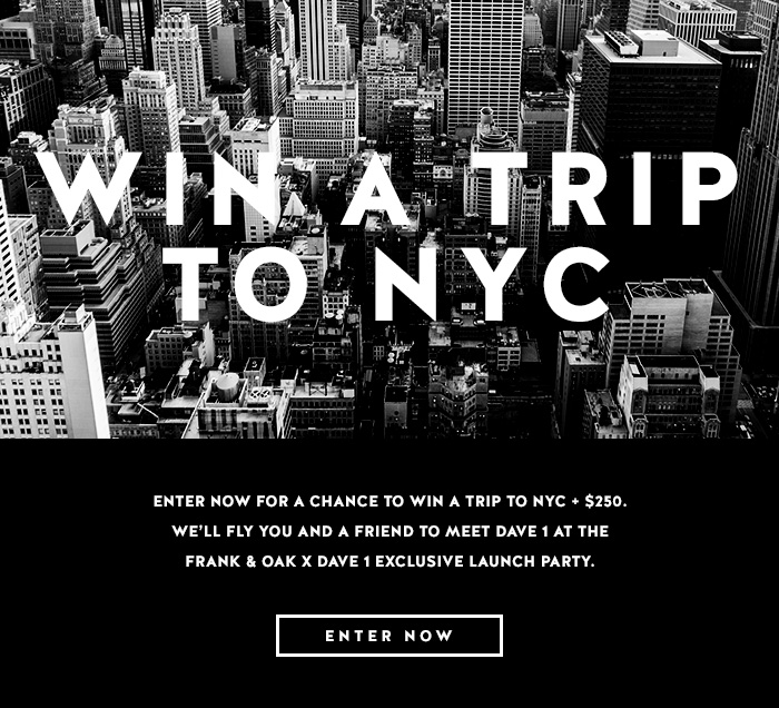 Enter now for a chance to win a trip to NYC + $250. We'll fly you and a friend to meet Dave 1 at the Frank & Oak x Dave 1 exclusive launch party. - Enter Now