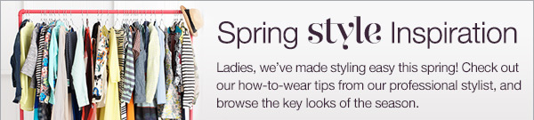 Ladies, we've made styling easy this spring! Check out our how-to-wear tips from our professional stylist, and browse the key looks of the season.