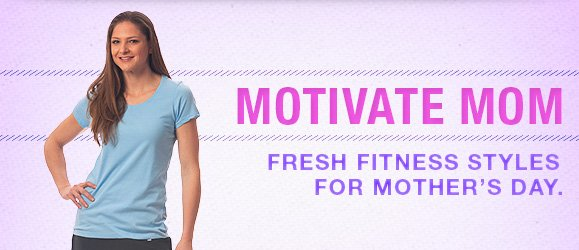 Motivate mom. Fresh fitness styles for Mother's Day.