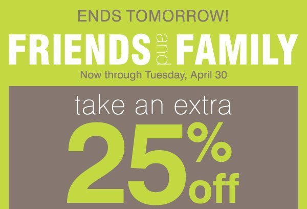 ENDS TOMORROW! FRIENDS and FAMILY Now through Tuesday, April 30 take an extra 25% off