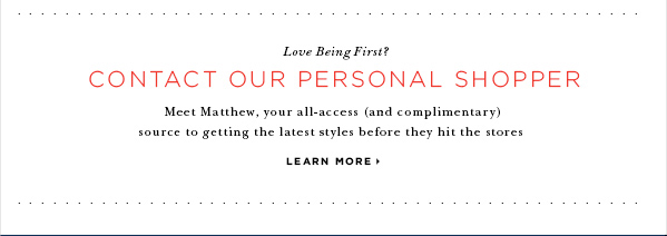 Love Being First? CONTACT OUR PERSONAL SHOPPER Meet Matthew, your all-access (and complimentary) source to getting the latest styles before they hit the stores LEARN MORE
