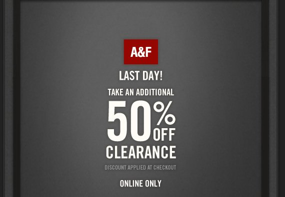 A&F     LAST DAY!     TAKE AN ADDITIONAL     50% OFF     CLEARANCE     DISCOUNT APPLIED AT CHECKOUT     ONLINE ONLY